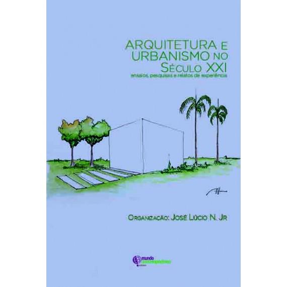 Arquitetura e Urbanismo no Século XXI: ensaios, pesquisas e relatos de experiência